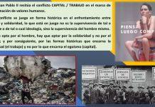 S. Juan Pablo II resitúa el conflicto CAPITAL / TRABAJO en el marco de la encarnación de valores humanos. El conflicto se juega en forma histórica en el enfrentamiento entre egoísmo y solidaridad, lo que está en juego no es la supervivencia de tal o cual clase o de tal o cual ideología, sino la supervivencia del hombre mismo. Si se opta por el hombre, hay que optar por la solidaridad y no por el egoísmo; y por consiguiente, por las formas históricas que encarna la solidaridad (el trabajo) y no por lo que encarna el egoísmo (capital).