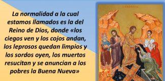 La normalidad a la cual estamos llamados es la del Reino de Dios, donde «los ciegos ven y los cojos andan, los leprosos quedan limpios y los sordos oyen, los muertos resucitan y se anuncian a los pobres la Buena Nueva
